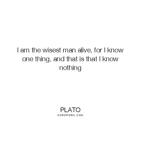 """Plato - """"I am the wisest man alive, for I know one thing, and that is that I know"""". knowing, nothing, paradox, republic, apology, plato, socrates, wisdome, socratic"""