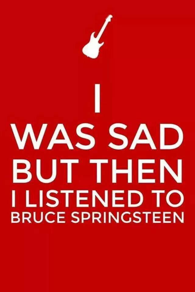 I was sad, but then I listened to Bruce Springsteen.