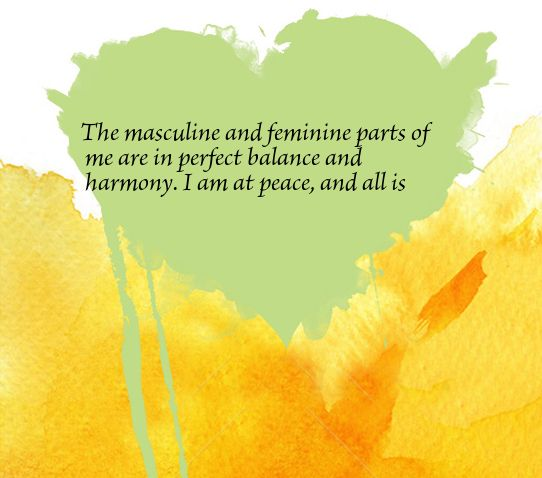 The masculine and feminine parts of me are in perfect balance and harmony. I am at peace, and all is well.