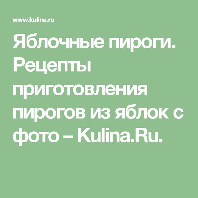 Яблочные пироги. Рецепты приготовления пирогов из яблок с фото – Kulina.Ru.