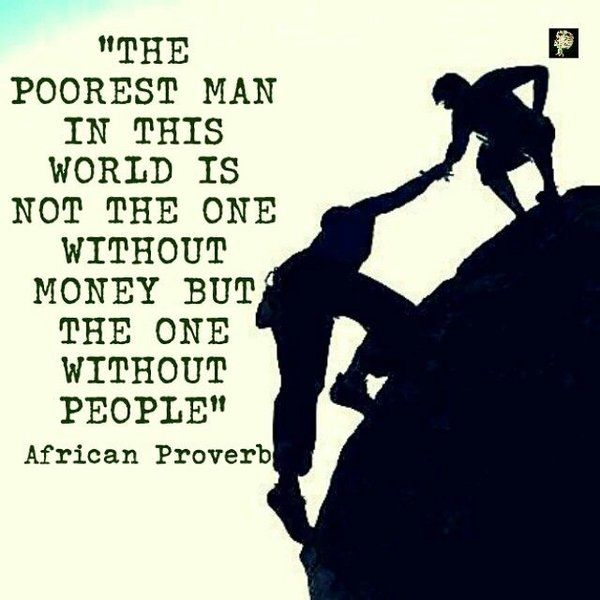 The poorest man in this world is not the one without money but the one without people.  - African proverb