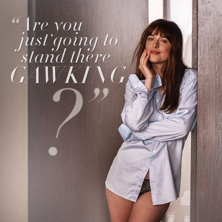 """Are you just going to stand there gawking?"" - Anastasia Steele 