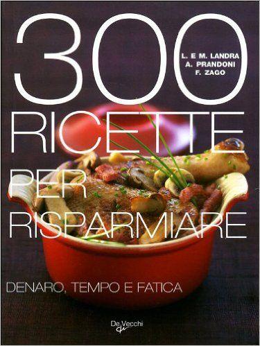 Amazon.it: Trecento ricette per risparmiare denaro, tempo e fatica - Laura M. Landra, Anna Prandoni, Fabio Zago - Libri