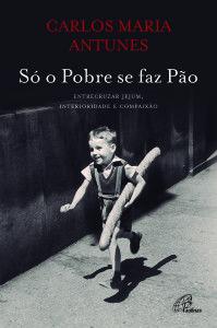Carlos M. Antunes, «Só o Pobre se faz Pão: entrecruzando jejum, interioridade e compaixão». Paulinas 2013