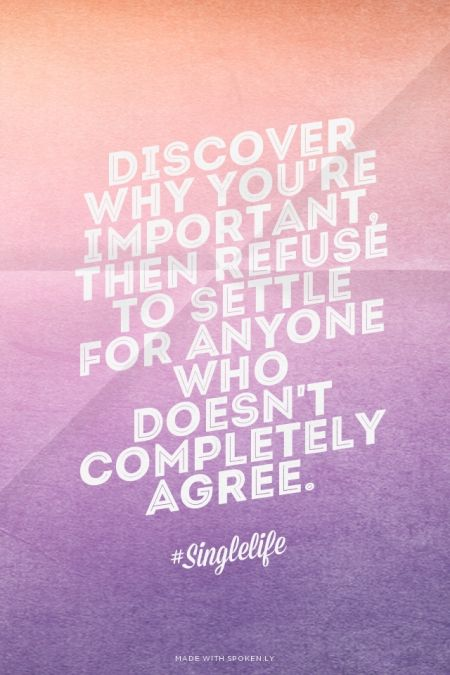 Discover why you're important, then refuse to settle for anyone who doesn't completely agree. - #Singlelife | Prettyquotes made this with Spoken.ly