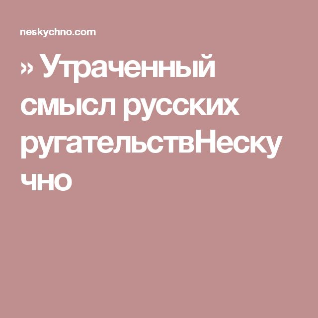 » Утраченный смысл русских ругательствНескучно