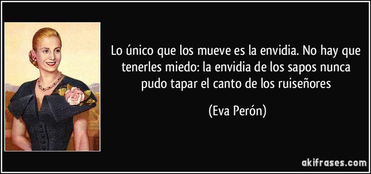 Lo único que los mueve es la envidia. No hay que tenerles miedo: la envidia de los sapos nunca pudo tapar el canto de los ruiseñores (Eva Perón)