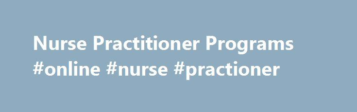 Nurse Practitioner Programs #online #nurse #practioner http://arkansas.nef2.com/nurse-practitioner-programs-online-nurse-practioner/  # Nurse Practitioner Programs Why Choose the NP Program? You re ready to have greater independence in your career and make an even bigger impact in the lives of your patients. As a nurse practitioner, you will bring a level of expertise and professionalism that s rewarded with a higher salary and a stronger connection with the individuals and families in your…