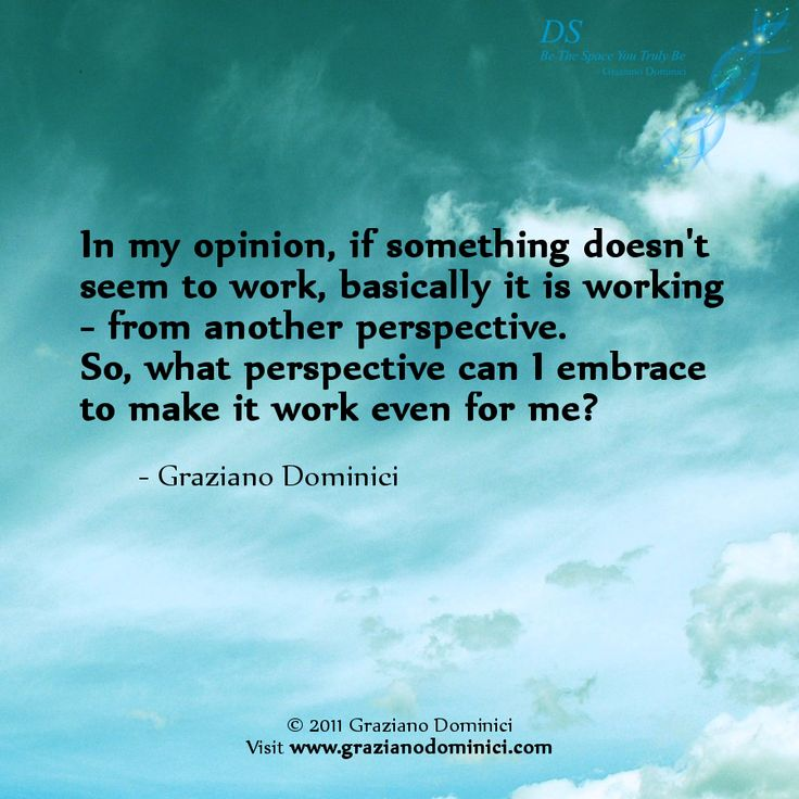 In my opinion, if something doesn't seem to work, basically it is working - from another perspective. So, what perspective can I embrace to make it work even for me? - © 2011 Graziano Dominici