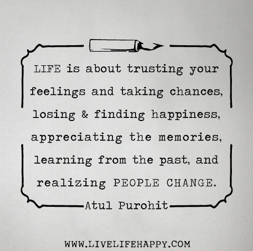 Life is about trusting your feelings and taking chances, losing and finding happiness, appreciating the memories, learning from the past, and realizing people change. -Atul Purohit | Flickr - Photo Sharing!