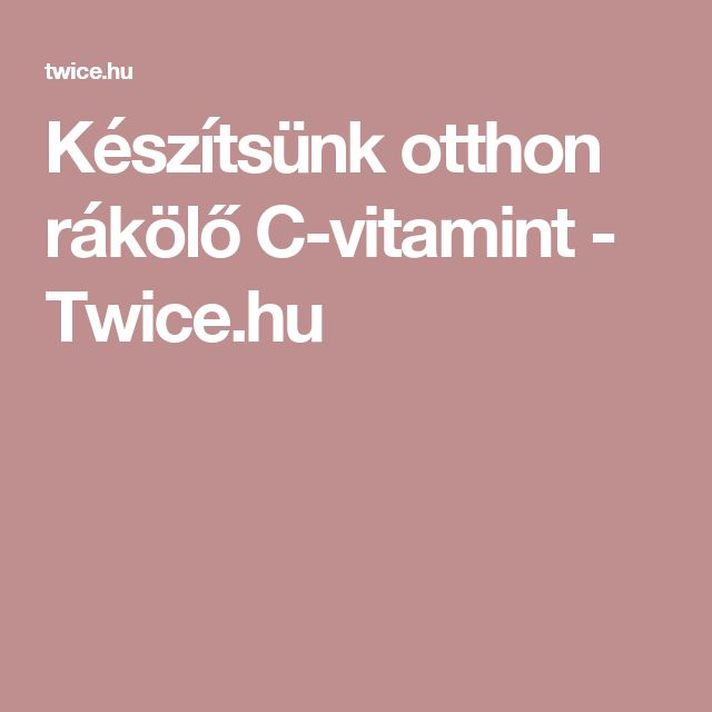 Készítsünk otthon rákölő C-vitamint - Twice.hu