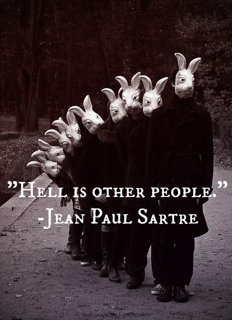 definitely certain people. -Sartre
