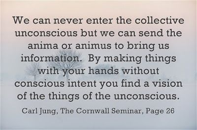We can never enter the collective unconscious but we can send the anima or animus to bring us information. By making things with your hands ...