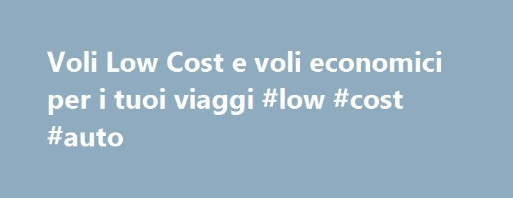 Voli Low Cost e voli economici per i tuoi viaggi #low #cost #auto http://maine.remmont.com/voli-low-cost-e-voli-economici-per-i-tuoi-viaggi-low-cost-auto/  # Adria Airways|Aegean|Aer. Argentinas|Aeroflot|Aeromexico|Air Arabia Maroc|Air Berlin|Air Canada|Air Caraibes|Air China|Air Europa|Air France|Air Transat|Alitalia|American Airlines|Austrian Airlines|Blue Air|Brussels Airlines|Cathay Pacific|China Airlines|China Eastern|China Southern|Condor|Corsair|Croatia|Czech…