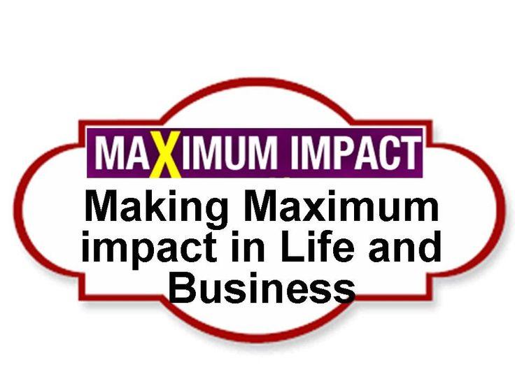 Making Maximum impact in Life and Business - How to Make Maximum Impact ...
