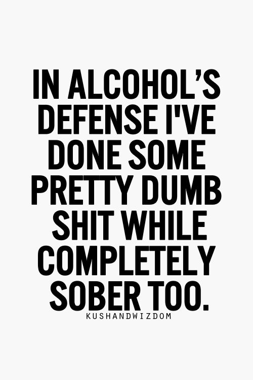 In alcohol's defense I've also done some pretty dumb shit while completely sober too, like get married the second time.