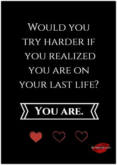 Would you try harder if you realized you are on your last life? You are. ~ Gia <3 Drop by and see us on Facebook!: https://www.facebook.com/LoveSexIntelligence