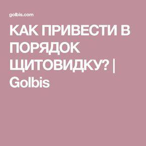 КАК ПРИВЕСТИ В ПОРЯДОК ЩИТОВИДКУ? | Golbis