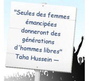 """""""Seules des femmes émancipées donneront des générations d'hommes libres"""" Taha Hussein. --- """"Surnommé le doyen de la littérature arabe, c'est un des plus importants penseurs arabes du XXe siècle"""" (Wiki)  --- Extrait du site  Ma Zone Contrôlée INFORMER – ÉCHANGER – PARTAGER – AMÉLIORER"""