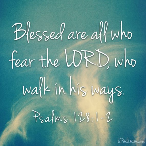 Blessed are all who fear the LORD, who walk in his ways. - Psalms 128:1-2