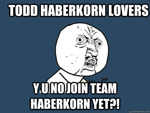 Todd Haberkorn lovers y u no join team haberkorn yet - Y U No