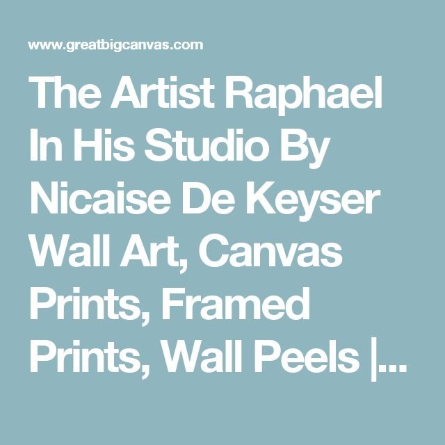 The Artist Raphael In His Studio By Nicaise De Keyser Wall Art, Canvas Prints, Framed Prints, Wall Peels | Great Big Canvas