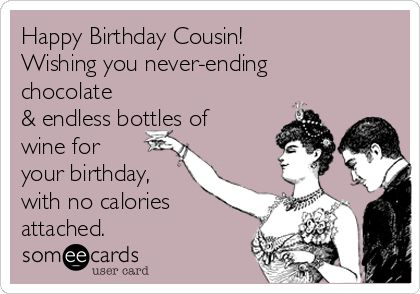 Happy Birthday Cousin! Wishing you never-ending chocolate & endless bottles of wine for your birthday, with no calories attached.