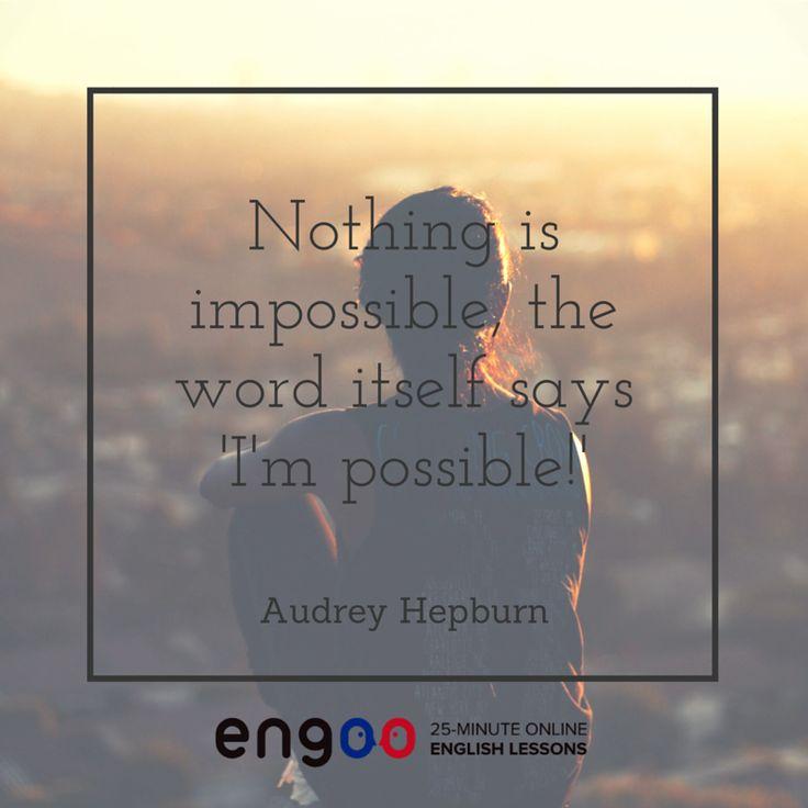 Нет ничего невозможного, даже само слово говорит за себя — «Я возможно». - Одри Хепберн