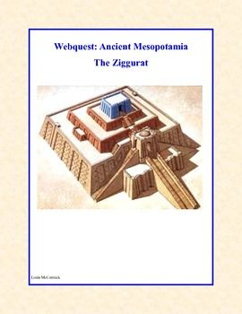 WebQuest: Ancient Mesopotamia-The Ziggurat This is a web search designed to give students historical background knowledge about the Ziggurats and their role in the history of Ancient Mesopotamia. During the search they use a variety of strategies and skills that will prepare them to do research using the internet. During the internet hunt the students are asked to answer such questions as: Why were the ziggurats built? Where were they built? and many other questions.
