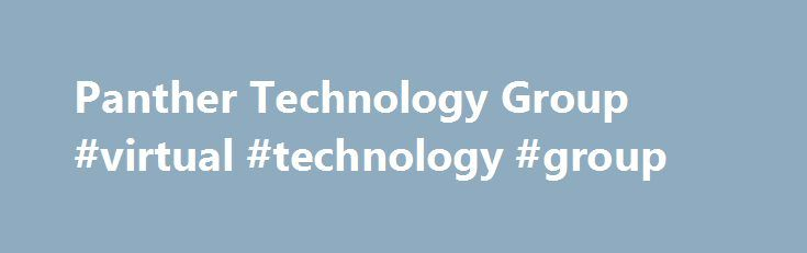 Panther Technology Group #virtual #technology #group http://san-jose.remmont.com/panther-technology-group-virtual-technology-group/  # The Panther group Panther News The Panther Group is a professional technology services consortium with over 100 years of combined experience. The Panther Group is uniquely positioned to create and implement innovative business solutions. Software development, process reengineering, network services, technology integration designed solutions, technology…