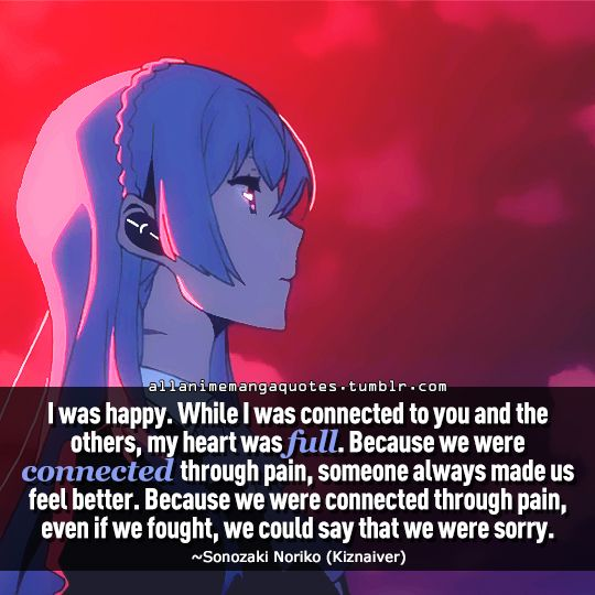 """""""I was happy. While I was connected to you and the others, my heart was full. Because we were connected through pain, someone always made us feel better. Because we ere connect through pain, even if we fought, we could say that we were sorry"""""""