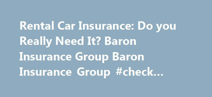 Rental Car Insurance: Do you Really Need It? Baron Insurance Group Baron Insurance Group #check #credit http://insurance.nef2.com/rental-car-insurance-do-you-really-need-it-baron-insurance-group-baron-insurance-group-check-credit/  #florida car insurance # Rental Car Insurance: Do you Really Need It? When my wife and I went on vacation to Florida several years ago, before I became an insurance agent. we rented a car so we could visit Everglades... Read more