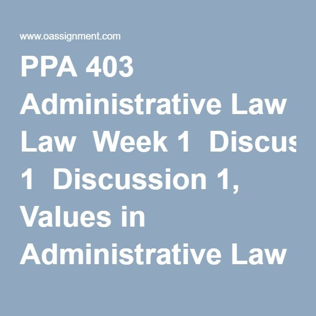 PPA 403 Administrative Law  Week 1  Discussion 1, Values in Administrative Law  Discussion 2, The Federal Register  Quiz  Week 2  Discussion 1, Constitutional Limits on Agencies  Discussion 2, Public Access to Information  Quiz  Week 3  Assignment, The Continuum of Legal Formality  Discussion 1, Bias in Administrative Law  Discussion 2, Rulemaking in Practice  Quiz  Week 4  Discussion 1, Administrative Enforcement Tools  Discussion 2, Judicial Review  Quiz  Week 5  Final Paper  Discussion…