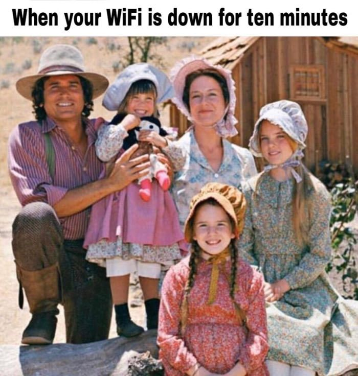 When your WiFi is down for 10 minutes, you become a member of Little House on the Prairie. Guess I'll die. - 9GAG