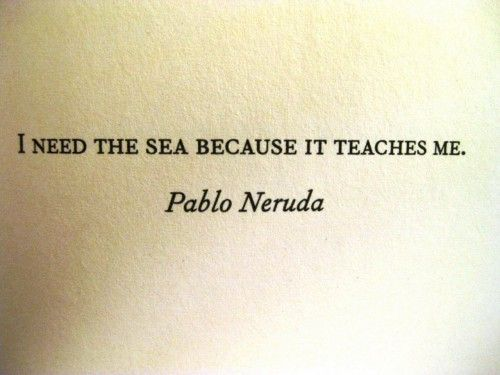 I Need The Sea Because It Teaches Me.   Pablo Neruda