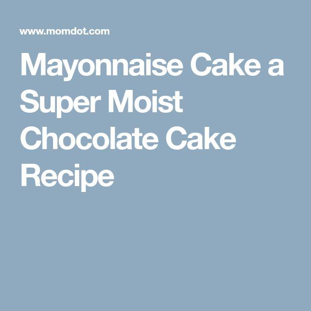 Mayonnaise Cake a Super Moist Chocolate Cake Recipe