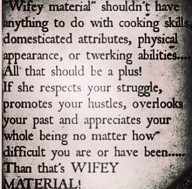 """Wifey Material"" Shouldn't Have Anything To Do With Cooking Skills, Domesticated Attributes, Physical Appereance Or Twerking Skills.. All That Should Bē A Plus! If She Appreciates Ur Struggles, Promotes Ur Hustles, Overlooks Ur Past And Appreciates Ur Whole Being No Matter How Difficult U Are Or Have Been.. Then That's WIFEY MATERIAL!!  ♡Ṙ!dĘ╼óR╾D!Ê♡"