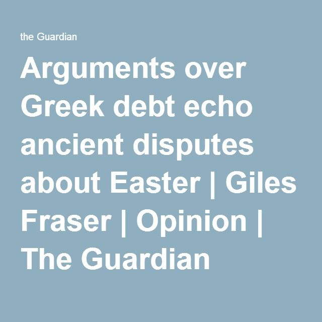 Arguments over Greek debt echo ancient disputes about Easter | Giles Fraser | Opinion | The Guardian