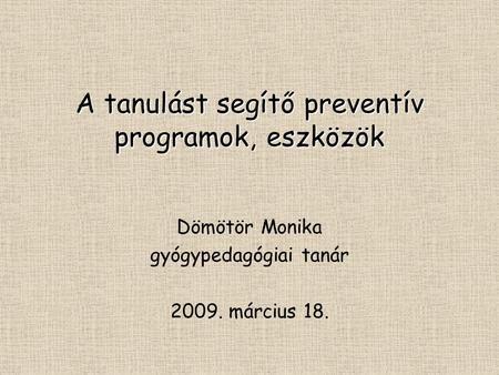A tanulást segítő preventív programok, eszközök Dömötör Monika gyógypedagógiai tanár 2009. március 18.