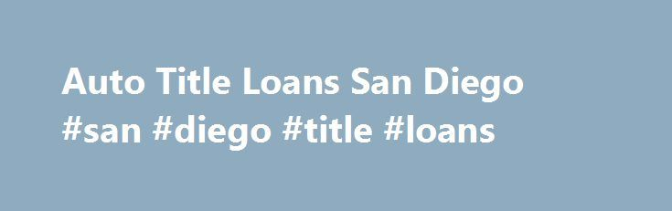 Auto Title Loans San Diego #san #diego #title #loans http://rhode-island.nef2.com/auto-title-loans-san-diego-san-diego-title-loans/  # Title Loans Written by: Your title loan amount will be based on assessment of the vehicle. Keep your car and drive it.Get cash on the same day and sometimes within 1 hour! Auto Title Loans San Diego does not do a credit check. Auto Title Loans San Diego has helped numerous people achieve many things that weren t otherwise possible. Several clients of ours…