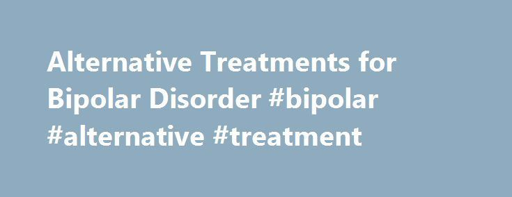 Alternative Treatments for Bipolar Disorder #bipolar #alternative #treatment http://health.nef2.com/alternative-treatments-for-bipolar-disorder-bipolar-alternative-treatment/ # Alternative Treatments for Bipolar Disorder What herbs or supplements can you take for bipolar disorder? Research suggests that some herbs and supplements may help stabilize mood and relieve depression. Consult a doctor before trying any supplements or herbs for your disorder. Always buy supplements from a reputable…