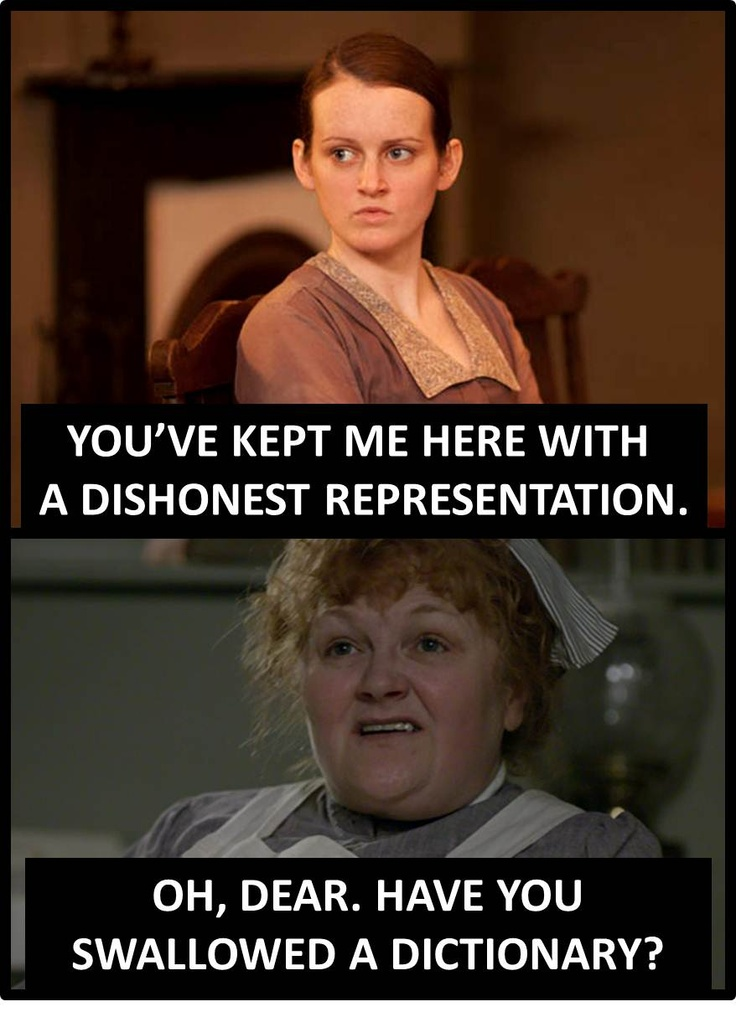 Daisy: You've still kept me here with a dishonest representation.  Mrs. Patmore: Oh dear, have you swallowed a dictionary? Downton Abbey - Season 3: episode 1