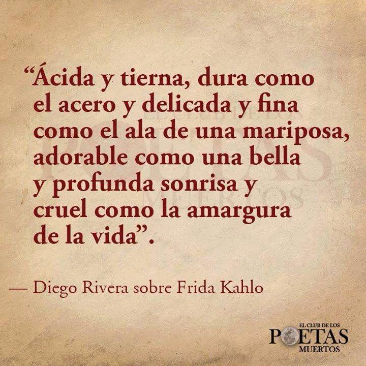 """""""Ácida y tierna, dura como el acero y delicada y fina como el ala de una mariposa, adorable como una bella y profunda sonrisa y cruel como la amargura de la vida"""". Diego Rivera sobre Frida Kahlo"""