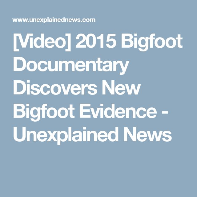 [Video] 2015 Bigfoot Documentary Discovers New Bigfoot Evidence - Unexplained News