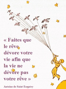 "Le Petit Prince....translation ""make it so that your dream devores your life so that life does no devore your dream"""