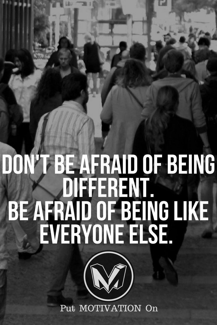 I'm not afraid of being different, I'm afraid of being like everyone else.