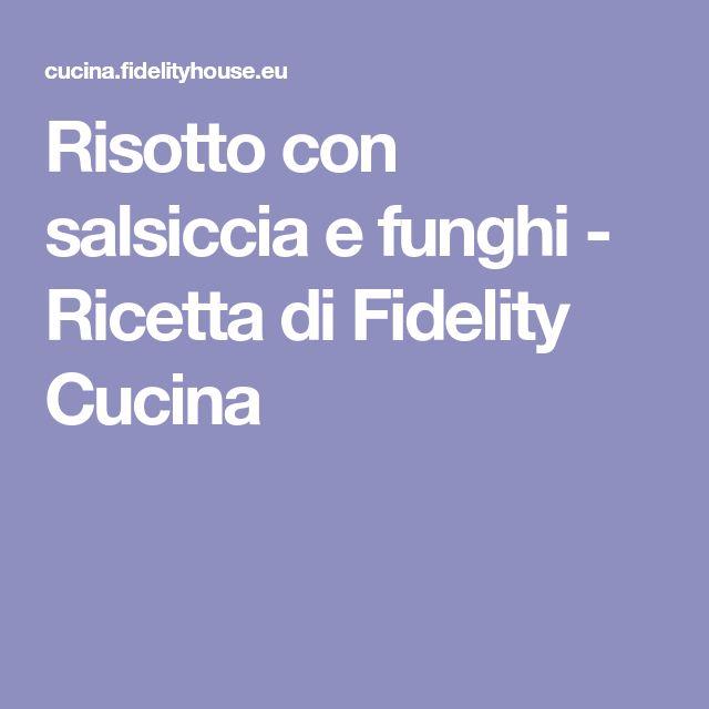 Risotto con salsiccia e funghi - Ricetta di Fidelity Cucina