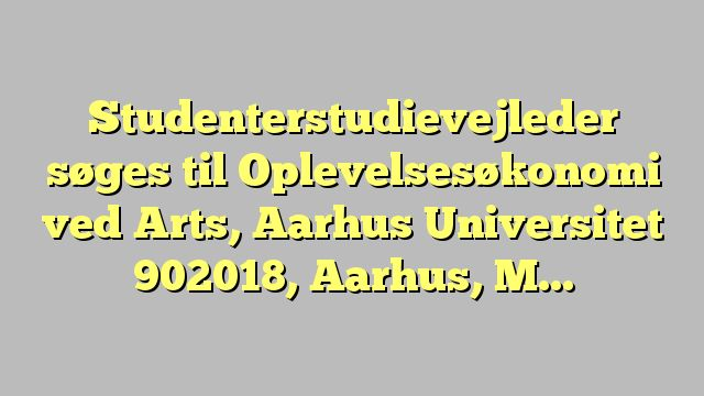 Studenterstudievejleder søges til Oplevelsesøkonomi ved Arts, Aarhus Universitet 902018, Aarhus,...
