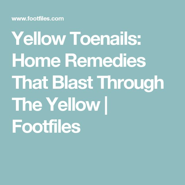 Yellow Toenails: Home Remedies That Blast Through The Yellow  | Footfiles