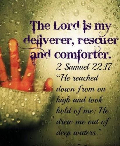 He sent from on high, he took me and pulled me out of deep water; he rescued me from my powerful enemy, from those who hated me, for they were stronger than I. -- 2 Samuel 22:17-18